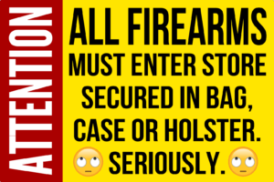 All firearms must enter store secured in bag, case, or holster. Seriously.